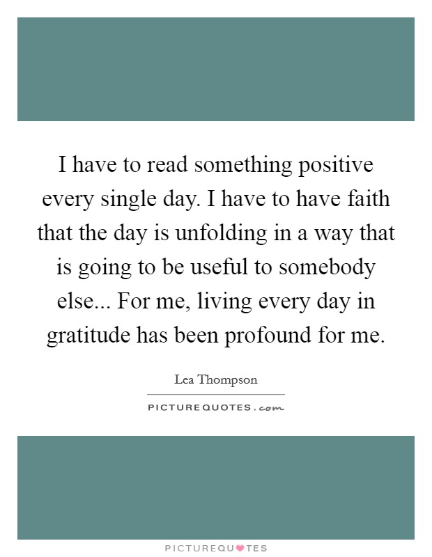 I have to read something positive every single day. I have to have faith that the day is unfolding in a way that is going to be useful to somebody else... For me, living every day in gratitude has been profound for me Picture Quote #1
