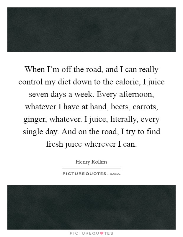 When I'm off the road, and I can really control my diet down to the calorie, I juice seven days a week. Every afternoon, whatever I have at hand, beets, carrots, ginger, whatever. I juice, literally, every single day. And on the road, I try to find fresh juice wherever I can Picture Quote #1