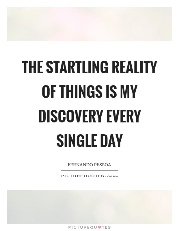 The startling reality of things is my discovery every single day Picture Quote #1
