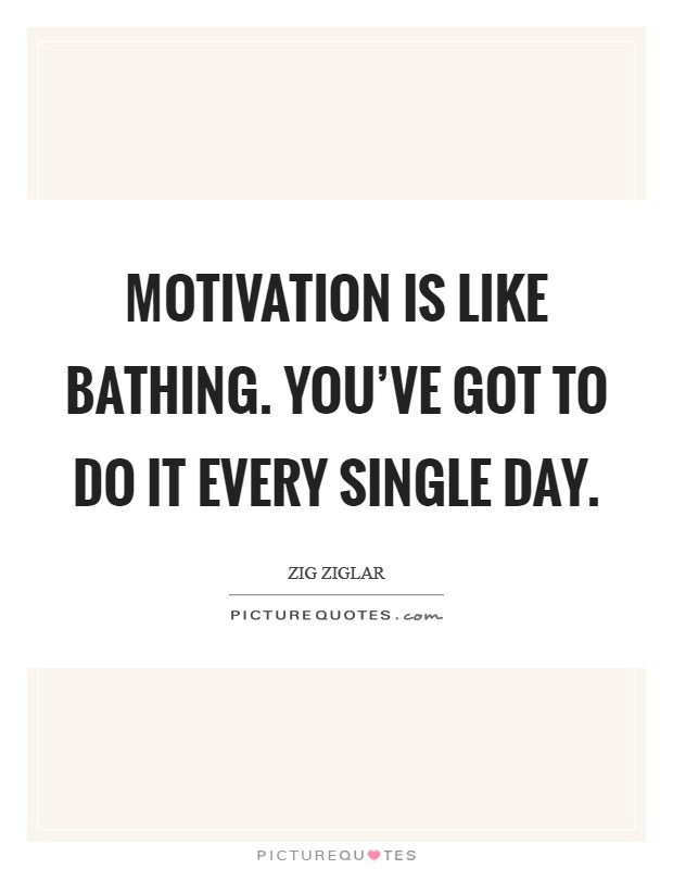 Motivation is like bathing. You've got to do it every single day Picture Quote #1