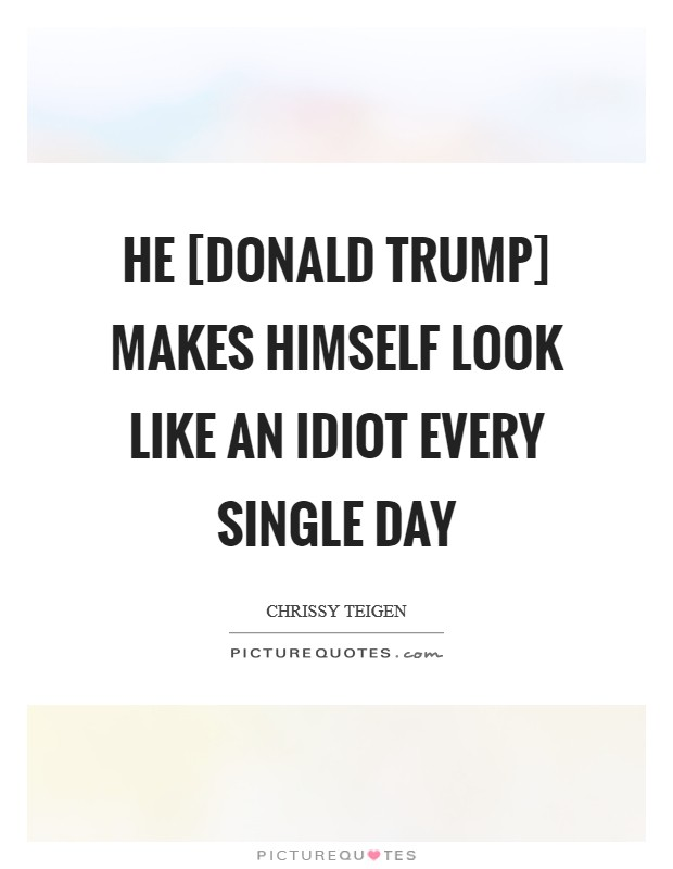 He [Donald Trump] makes himself look like an idiot every single day Picture Quote #1