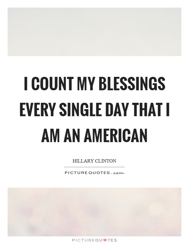 I count my blessings every single day that I am an American Picture Quote #1