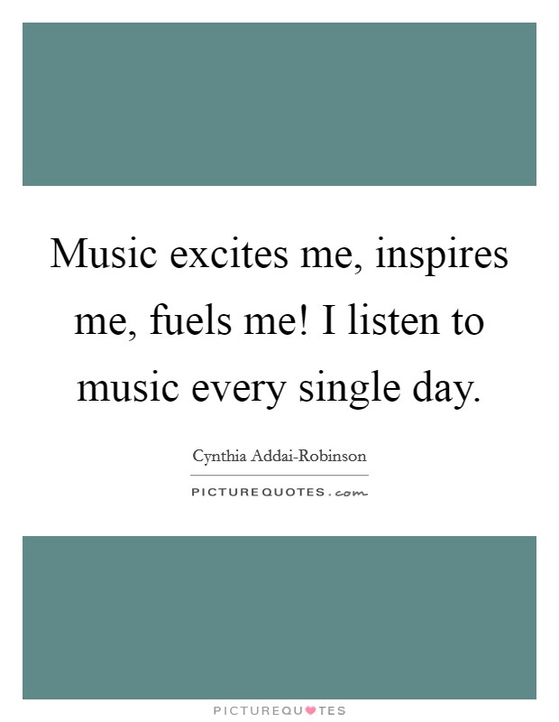 Music excites me, inspires me, fuels me! I listen to music every single day Picture Quote #1