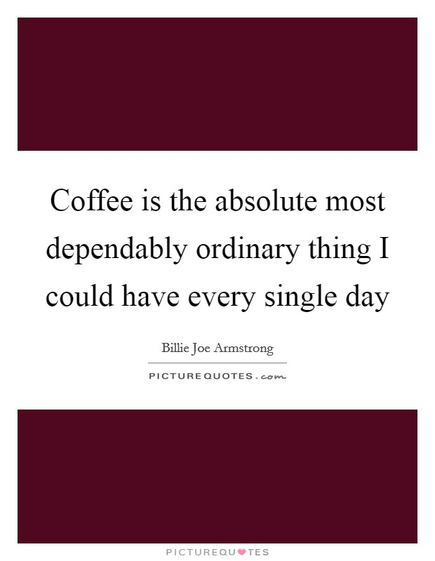 Coffee is the absolute most dependably ordinary thing I could have every single day Picture Quote #1