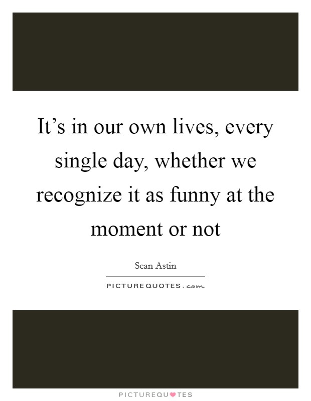 It's in our own lives, every single day, whether we recognize it as funny at the moment or not Picture Quote #1
