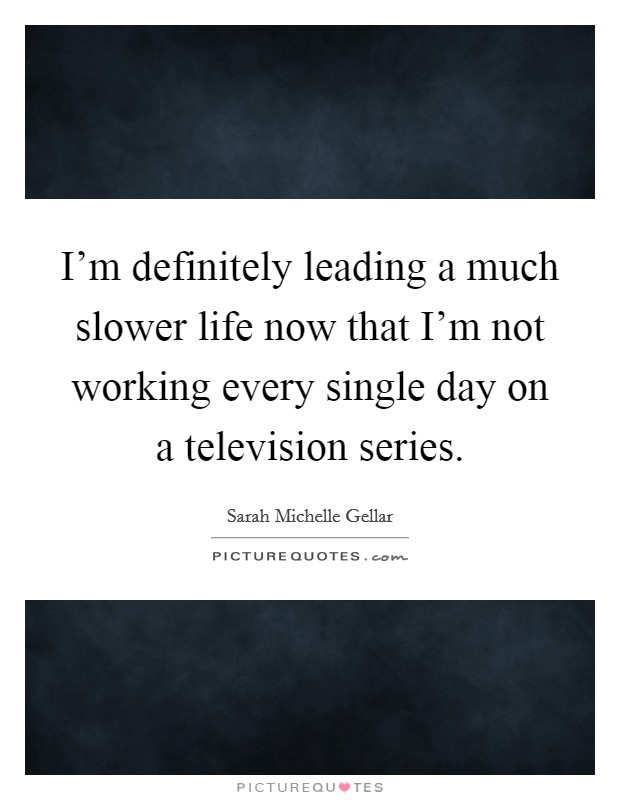 I'm definitely leading a much slower life now that I'm not working every single day on a television series Picture Quote #1
