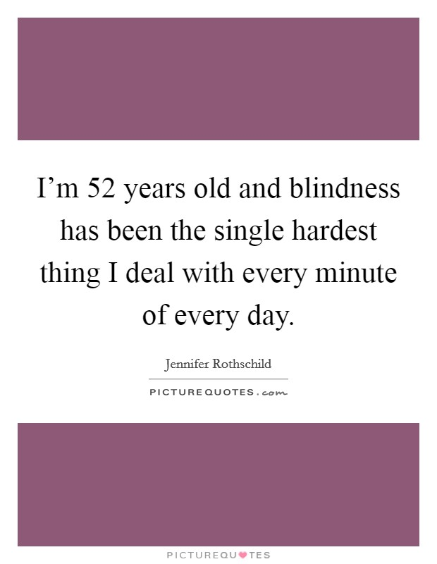 I'm 52 years old and blindness has been the single hardest thing I deal with every minute of every day Picture Quote #1