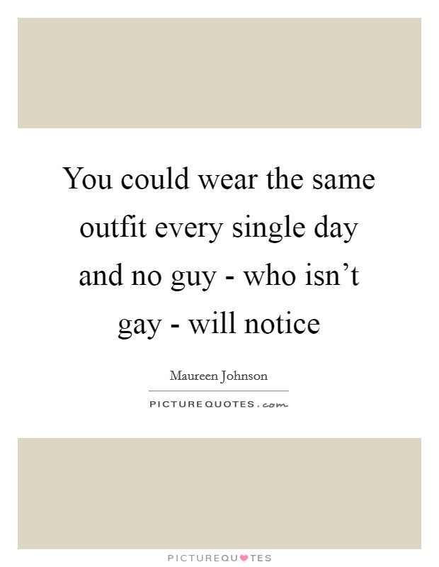 You could wear the same outfit every single day and no guy - who... | Picture Quotes