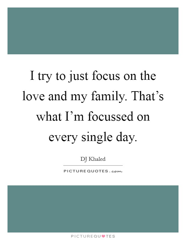I try to just focus on the love and my family. That's what I'm focussed on every single day Picture Quote #1