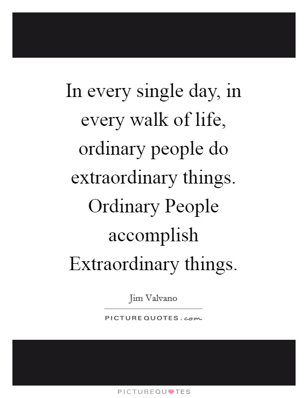 In every single day, in every walk of life, ordinary people do extraordinary things. Ordinary People accomplish Extraordinary things Picture Quote #1