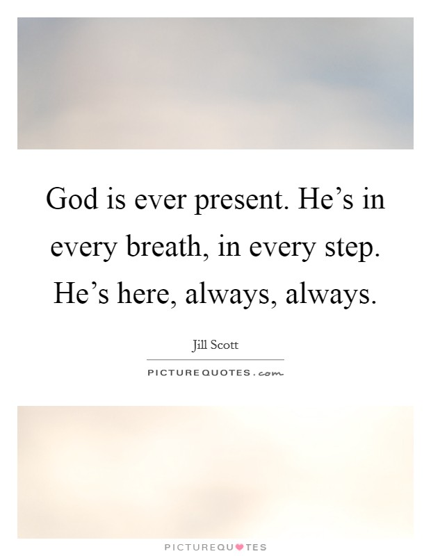 God is ever present. He's in every breath, in every step. He's here, always, always Picture Quote #1