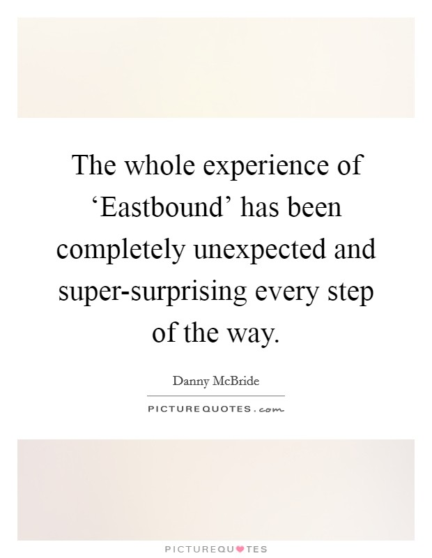 The whole experience of 'Eastbound' has been completely unexpected and super-surprising every step of the way Picture Quote #1