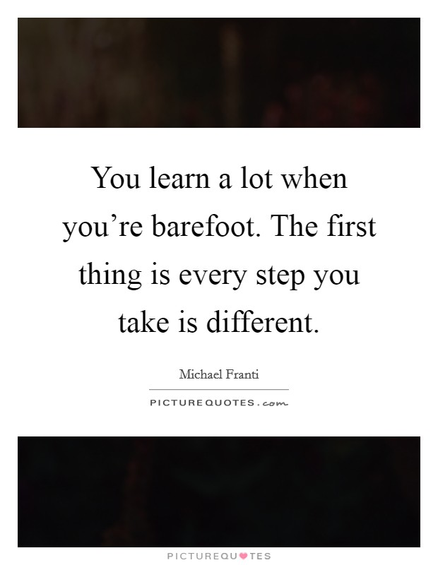 You learn a lot when you're barefoot. The first thing is every step you take is different. Picture Quote #1