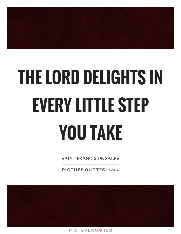 The Lord delights in every little step you take Picture Quote #1