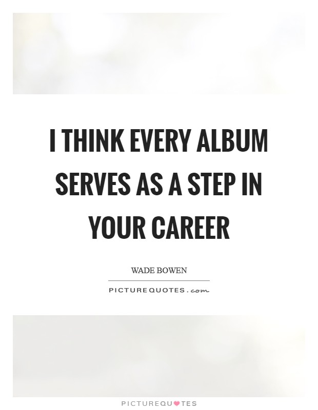 I think every album serves as a step in your career Picture Quote #1