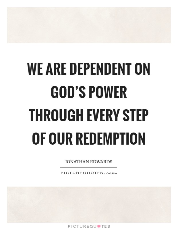 We are dependent on God's power through every step of our redemption Picture Quote #1