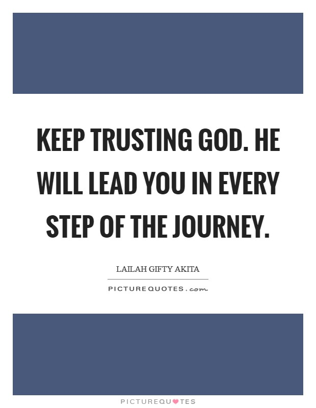 Keep trusting God. He will lead you in every step of the journey Picture Quote #1