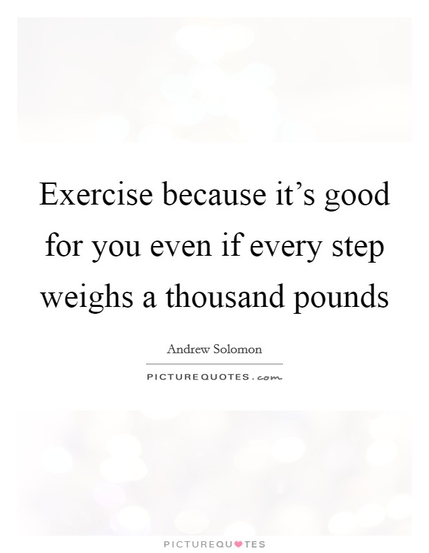 Exercise because it's good for you even if every step weighs a thousand pounds Picture Quote #1