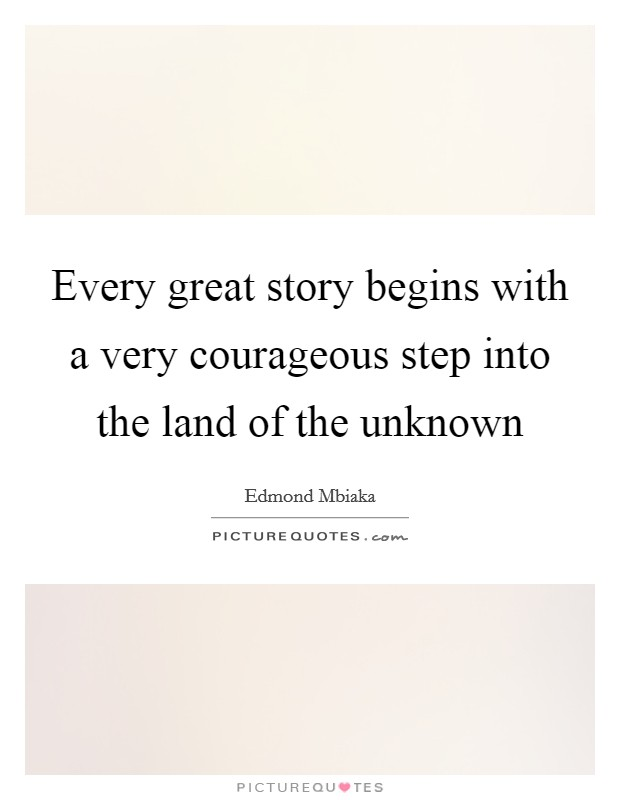 Every great story begins with a very courageous step into the land of the unknown Picture Quote #1