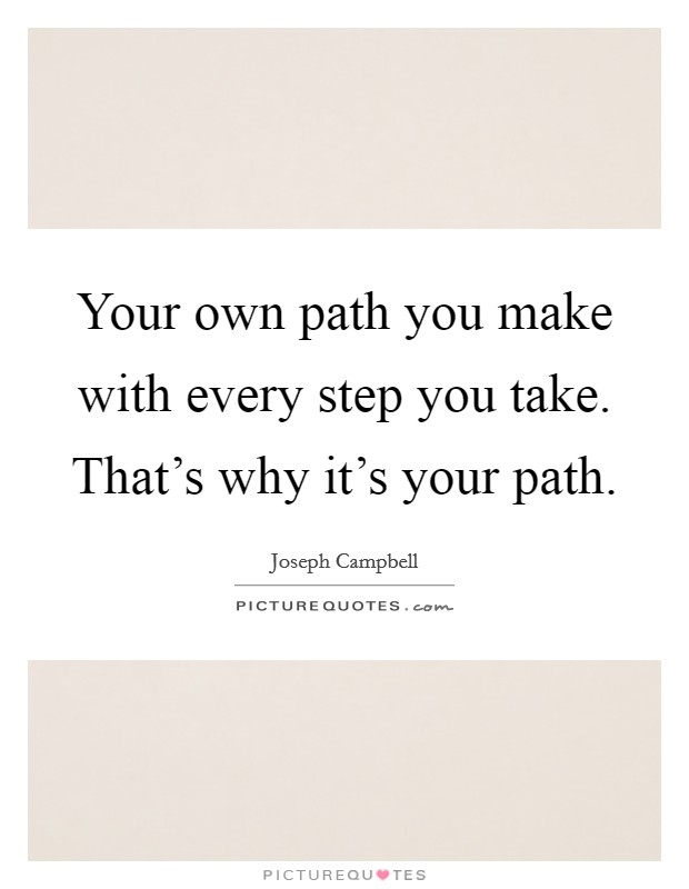 Your own path you make with every step you take. That's why it's your path Picture Quote #1