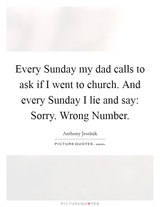 Every Sunday my dad calls to ask if I went to church. And every Sunday I lie and say: Sorry. Wrong Number Picture Quote #1