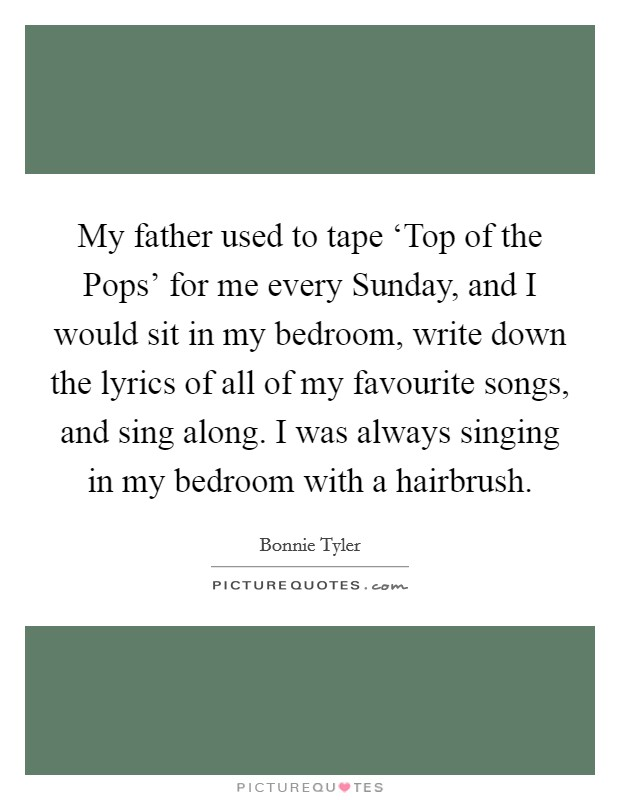 My father used to tape 'Top of the Pops' for me every Sunday, and I would sit in my bedroom, write down the lyrics of all of my favourite songs, and sing along. I was always singing in my bedroom with a hairbrush Picture Quote #1