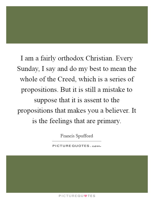 I am a fairly orthodox Christian. Every Sunday, I say and do my best to mean the whole of the Creed, which is a series of propositions. But it is still a mistake to suppose that it is assent to the propositions that makes you a believer. It is the feelings that are primary Picture Quote #1