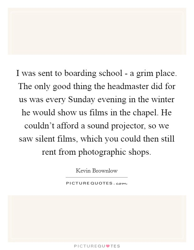 I was sent to boarding school - a grim place. The only good thing the headmaster did for us was every Sunday evening in the winter he would show us films in the chapel. He couldn't afford a sound projector, so we saw silent films, which you could then still rent from photographic shops Picture Quote #1