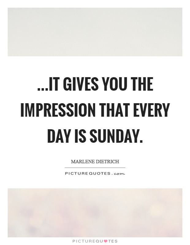 ...it gives you the impression that every day is Sunday Picture Quote #1