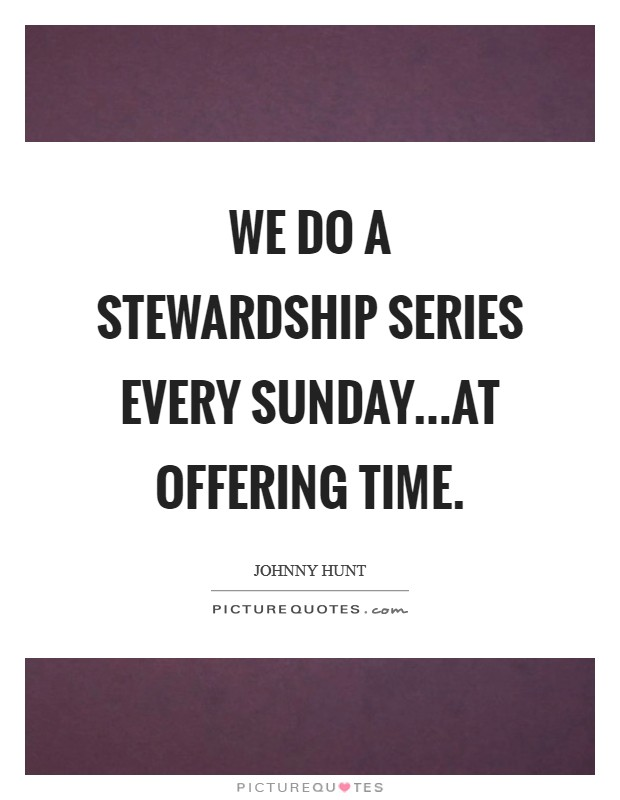 We do a stewardship series every Sunday...at offering time Picture Quote #1