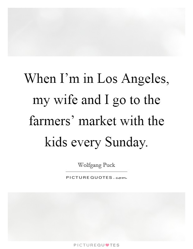When I'm in Los Angeles, my wife and I go to the farmers' market with the kids every Sunday Picture Quote #1