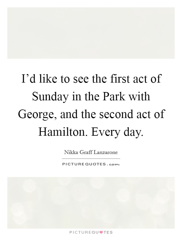 I'd like to see the first act of Sunday in the Park with George, and the second act of Hamilton. Every day Picture Quote #1