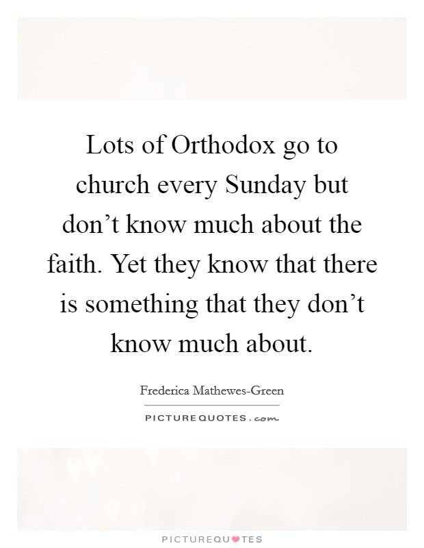 Lots of Orthodox go to church every Sunday but don't know much about the faith. Yet they know that there is something that they don't know much about Picture Quote #1