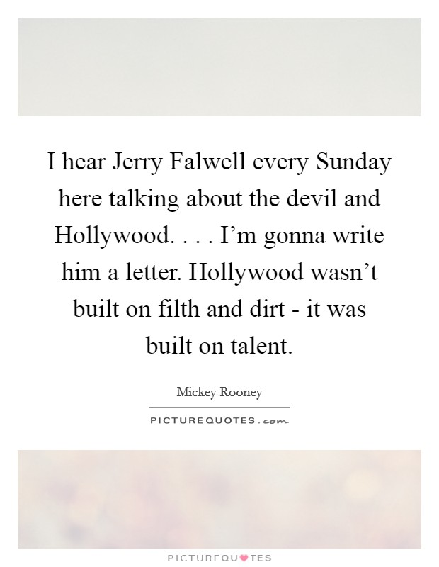 I hear Jerry Falwell every Sunday here talking about the devil and Hollywood. . . . I'm gonna write him a letter. Hollywood wasn't built on filth and dirt - it was built on talent Picture Quote #1