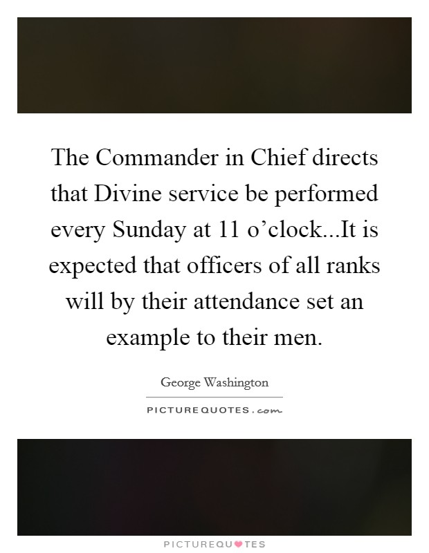 The Commander in Chief directs that Divine service be performed every Sunday at 11 o'clock...It is expected that officers of all ranks will by their attendance set an example to their men Picture Quote #1