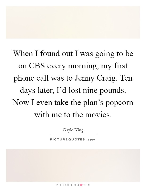 When I found out I was going to be on CBS every morning, my first phone call was to Jenny Craig. Ten days later, I'd lost nine pounds. Now I even take the plan's popcorn with me to the movies Picture Quote #1