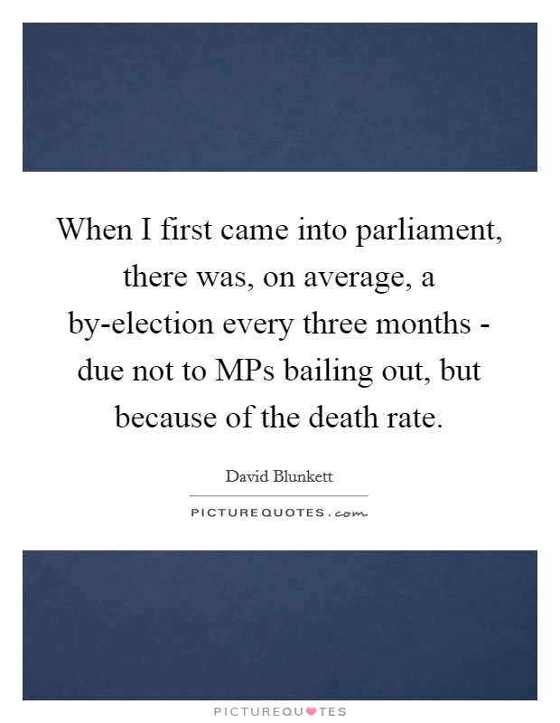 When I first came into parliament, there was, on average, a by-election every three months - due not to MPs bailing out, but because of the death rate Picture Quote #1