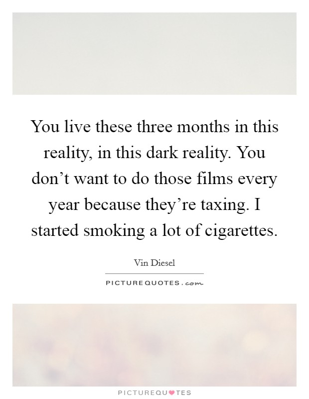You live these three months in this reality, in this dark reality. You don't want to do those films every year because they're taxing. I started smoking a lot of cigarettes Picture Quote #1