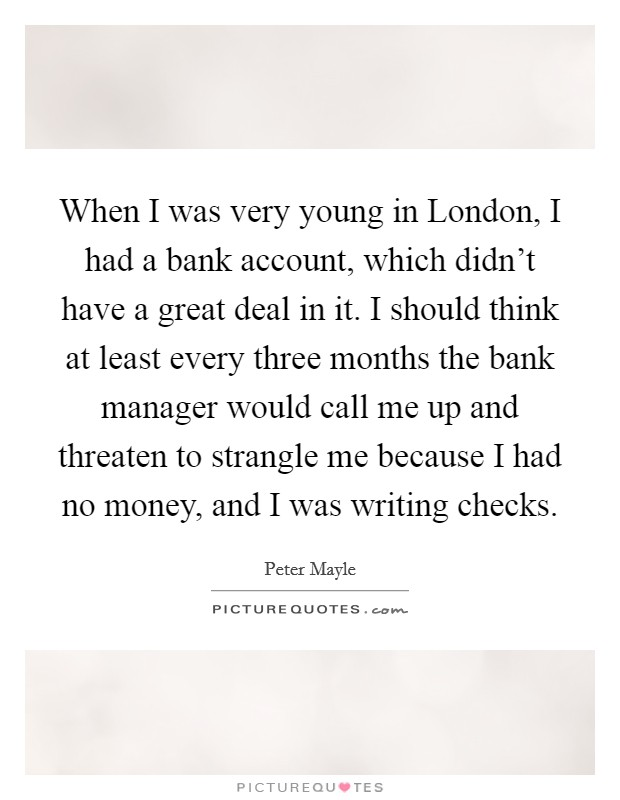 When I was very young in London, I had a bank account, which didn't have a great deal in it. I should think at least every three months the bank manager would call me up and threaten to strangle me because I had no money, and I was writing checks Picture Quote #1