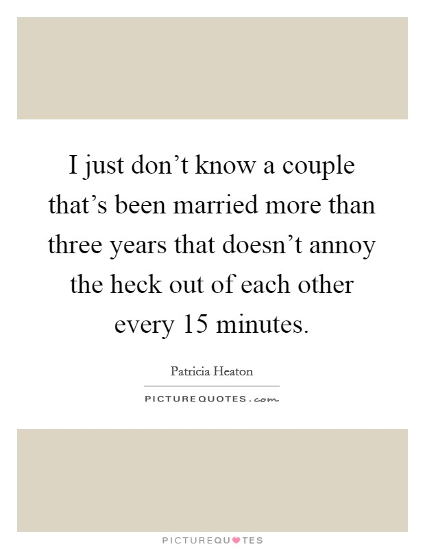 I just don't know a couple that's been married more than three years that doesn't annoy the heck out of each other every 15 minutes Picture Quote #1