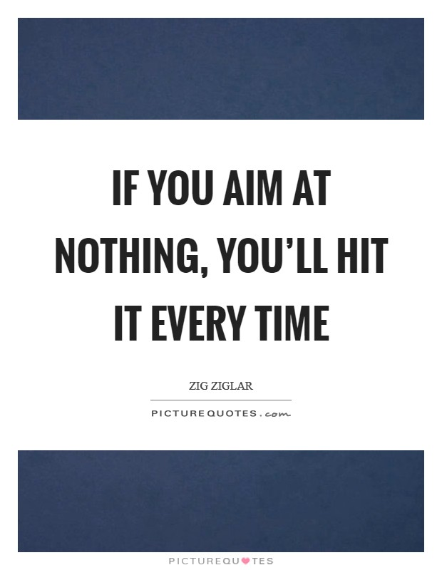 If you aim at nothing, you'll hit it every time Picture Quote #1