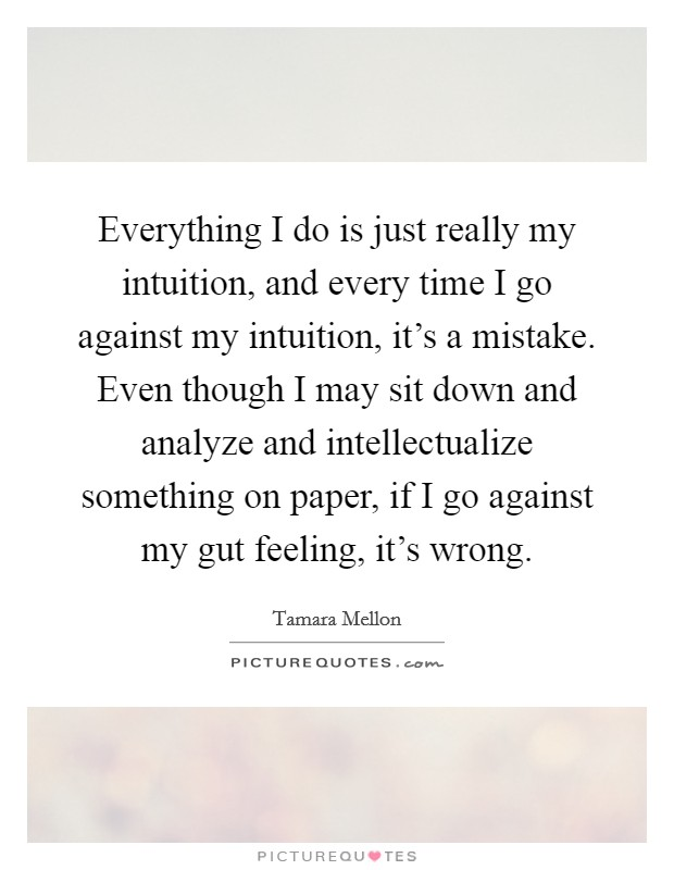 Everything I do is just really my intuition, and every time I go against my intuition, it's a mistake. Even though I may sit down and analyze and intellectualize something on paper, if I go against my gut feeling, it's wrong Picture Quote #1
