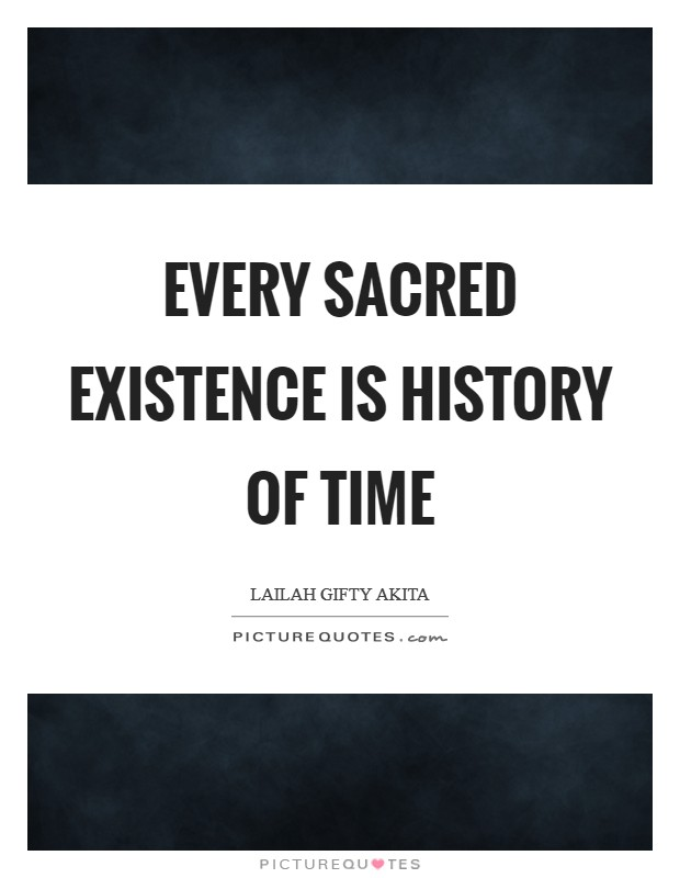 Every sacred existence is history of time Picture Quote #1
