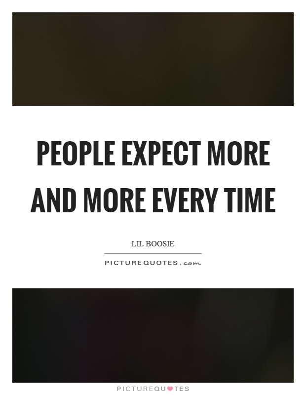 People expect more and more every time Picture Quote #1