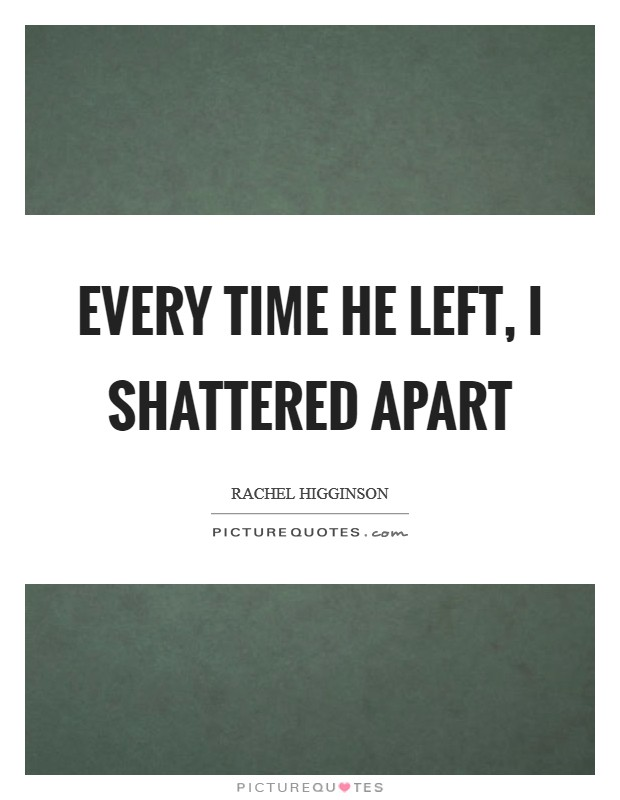 Every time he left, I shattered apart Picture Quote #1