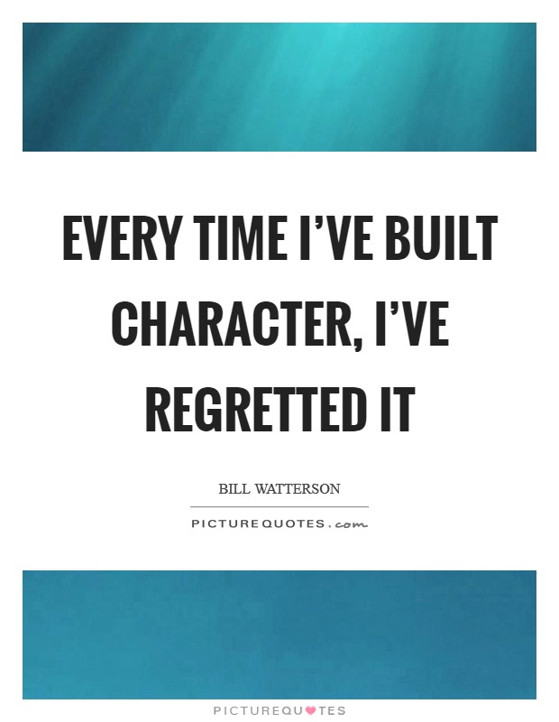 Every time I've built character, I've regretted it Picture Quote #1