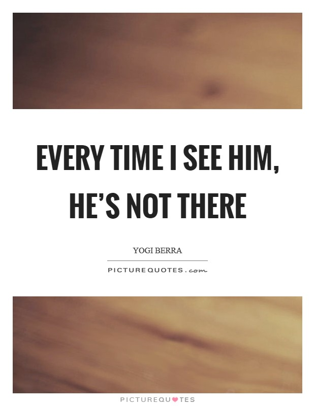 Every time I see him, he's not there Picture Quote #1