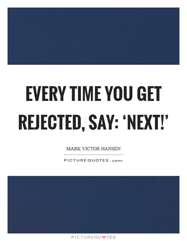 Every time you get rejected, say: 'Next!' Picture Quote #1