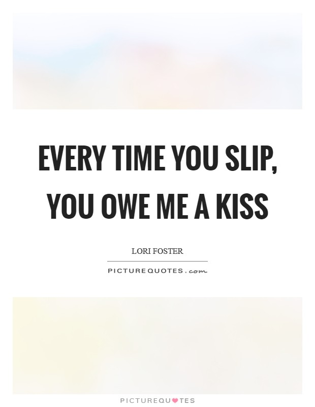 Every time you slip, you owe me a kiss Picture Quote #1