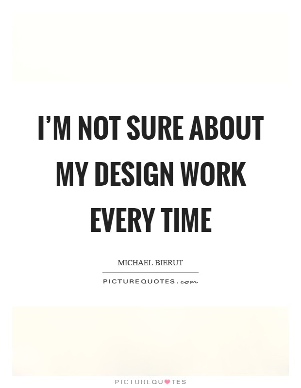 I'm not sure about my design work every time Picture Quote #1